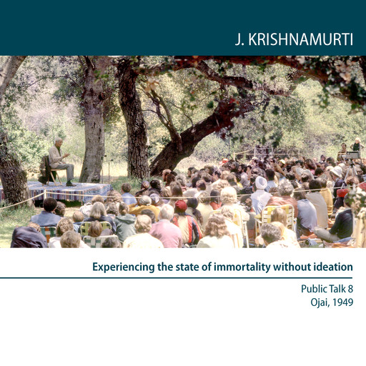 Experiencing the state of immortality without ideation, Jiddu Krishnamurti