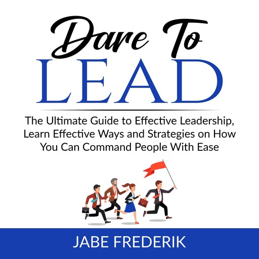 Dare to Lead: The Ultimate Guide to Effective Leadership, Learn Effective Ways and Strategies on How You Can Command People With Ease, Jabe Frederik