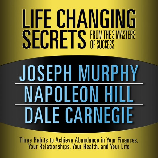 Life Changing Secrets from the 3 Masters of Success, Napoleon Hill, Dale Carnegie, Joseph Murphy