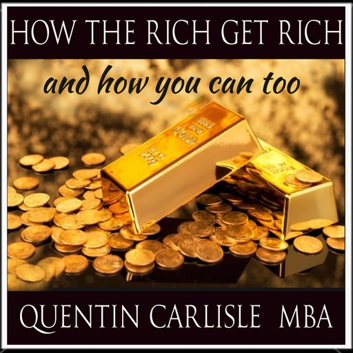 How The Rich get Rich - And How You Can Too, M.B.A., Quentin Carlisle