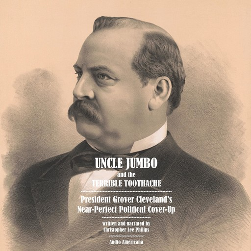Uncle Jumbo and the Terrible Toothache: President Grover Cleveland's Near-Perfect Political Cover-Up, Christopher Lee Philips