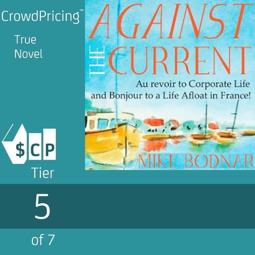 Against The Current: Au Revoir to Corporate Life and Bonjour to a Life Afloat in France!, Mike Bodnar