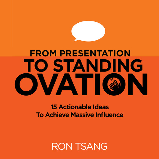 From Presentation To Standing Ovation: 15 Actionable Ideas To Achieve Massive Influence, Ron Tsang