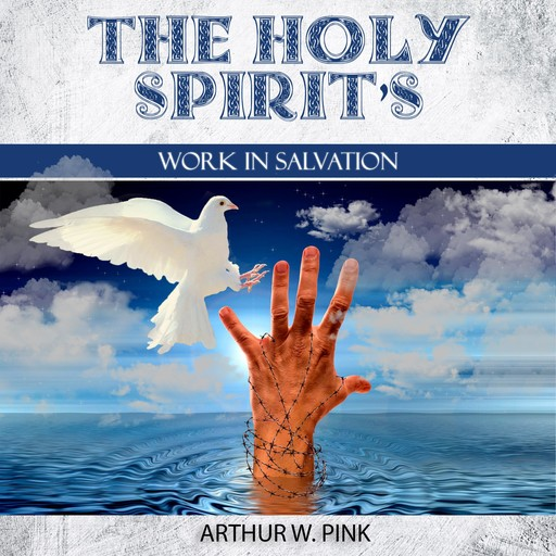 The Holy Spirit's Work In Salvation, Arthur W.Pink