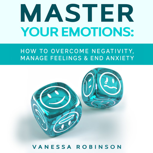 Master Your Emotions: How to Overcome Negativity, Manage Feelings & End Anxiety, Vanessa Robinson