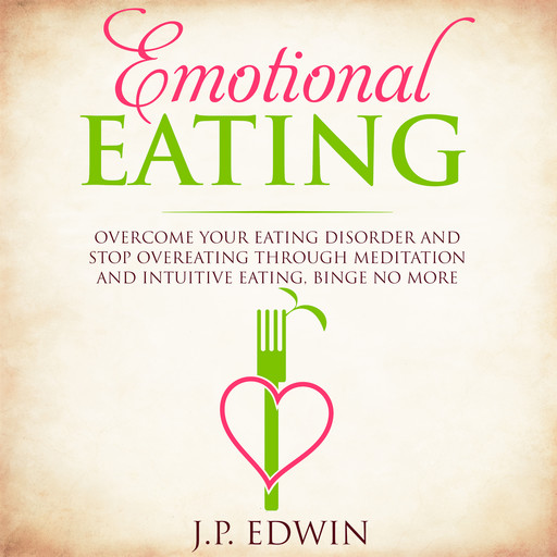 Emotional Eating: Overcome Your Eating Disorder and Stop Overeating Through Meditation and Intuitive Eating, Binge No More, J.P. Edwin