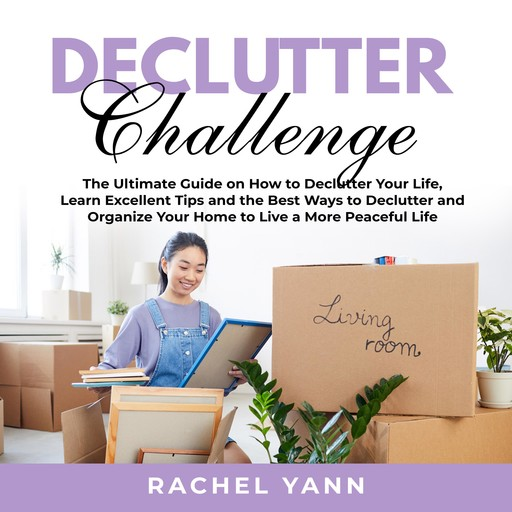 Declutter Challenge: The Ultimate Guide on How to Declutter Your Life, Learn Excellent Tips and the Best Ways to Declutter and Organize Your Home to Live a More Peaceful Life, Rachel Yann