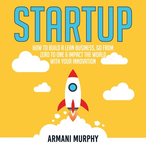 Startup: How to Build A Lean Business, Go From Zero to One & Impact the World With Your Innovation, Armani Murphy