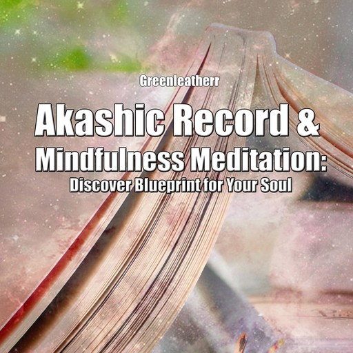 Akashic Record & Mindfulness Meditation: Discover Blueprint for Your Soul, Greenleatherr