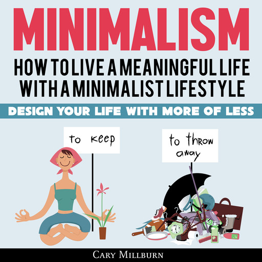 Minimalism: How To Live A Meaningful Life With A Minimalist Lifestyle; Design Your Life With More Of Less, Cary Millburn