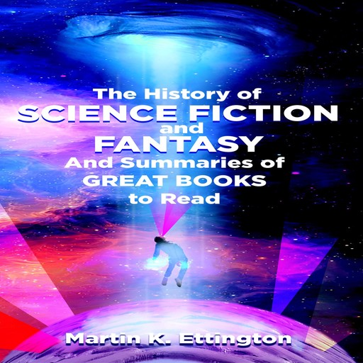 The History of Science Fiction and Fantasy And Summaries of Great Books to Read, Martin K. Ettington
