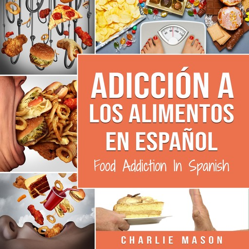 Adicción a los alimentos En español/Food Addiction In Spanish: Tratamiento por comer en exceso (Spanish Edition), Charlie Mason