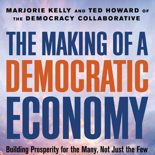 The Making Of A Democratic Economy, Marjorie Kelly, Ted Howard