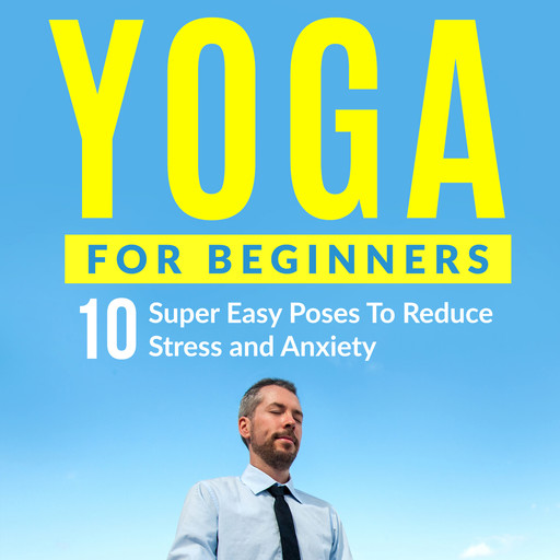 Yoga For Beginners: 10 Super Easy Poses To Reduce Stress and Anxiety, Peter Cook