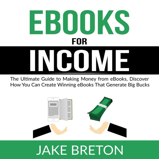 eBooks for Income: The Ultimate Guide to Making Money from eBooks, Discover How You Can Create Winning eBooks That Generate Big Bucks, Jake Breton