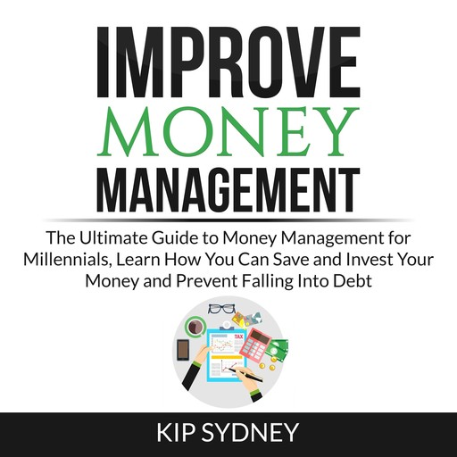 Improve Money Management: The Ultimate Guide to Money Management for Millenials, Learn How You Can Save and Invest Your Money and Prevent Falling Into Debt, Kip Sydney