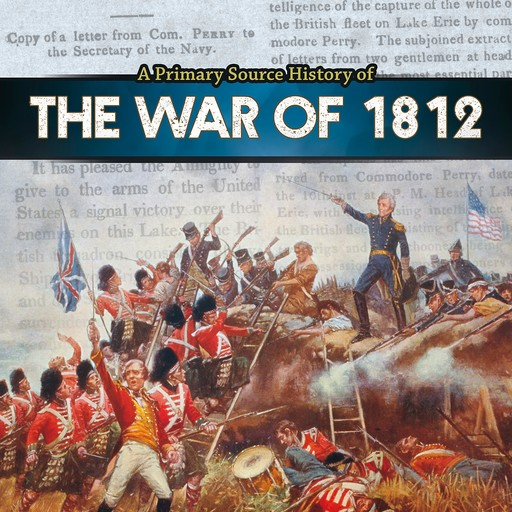 A Primary Source History of the War of 1812, John Micklos