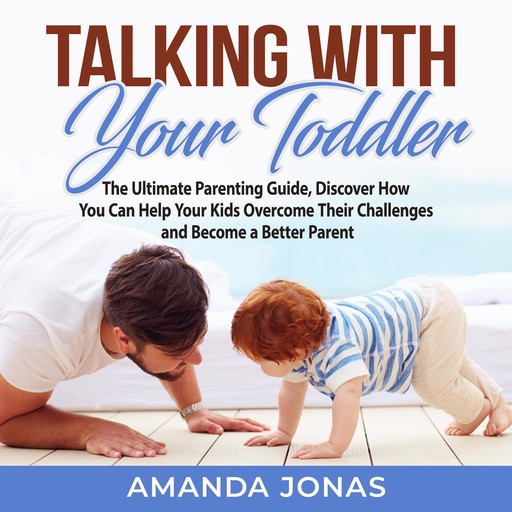 Talking With Your Toddler: The Ultimate Parenting Guide, Discover How You Can Help Your Kids Overcome Their Challenges and Become a Better Parent, Amanda Jonas