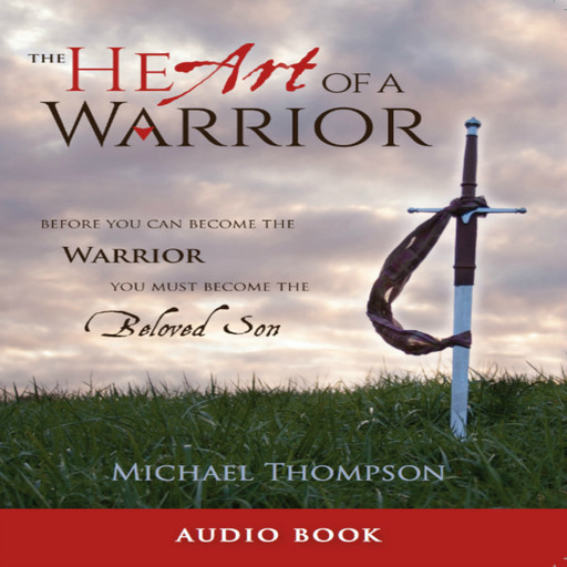 The Heart of a Warrior: Before You Can Become the Warrior, You Must Become the Beloved Son, Michael Thompson
