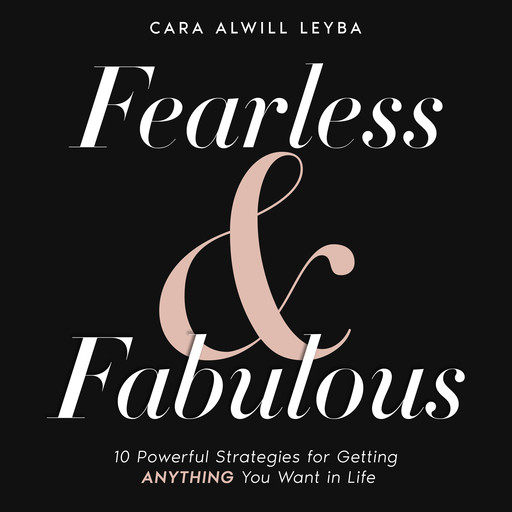 Fearless & Fabulous: 10 Powerful Strategies for Getting Anything You Want in Life, Cara Alwill Leyba