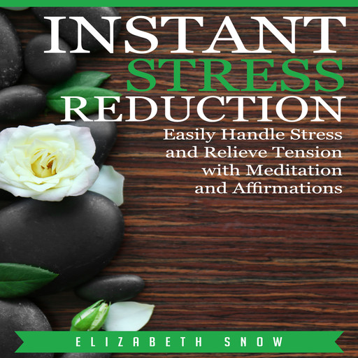 Instant Stress Reduction: Easily Handle Stress and Relieve Tension with Meditation and Affirmations, Elizabeth Snow