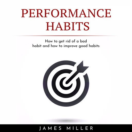 PERFORMANCE HABITS : HOW TO GET RID OF A BAD HABIT AND HOW TO IMPROVE GOOD HABITS, James Miller