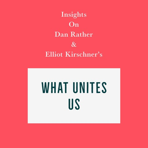 Insights on Dan Rather and Elliot Kirschner's What Unites Us, Swift Reads