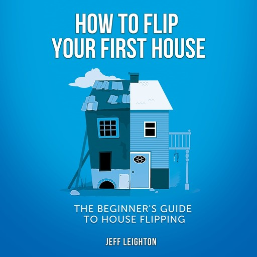 How To Flip Your First House: The Beginner's Guide To House Flipping, Jeff Leighton