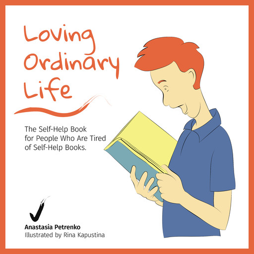Loving Ordinary Life: The Self-Help Book for People Who Are Tired of Self-Help Books, Anastasia Petrenko