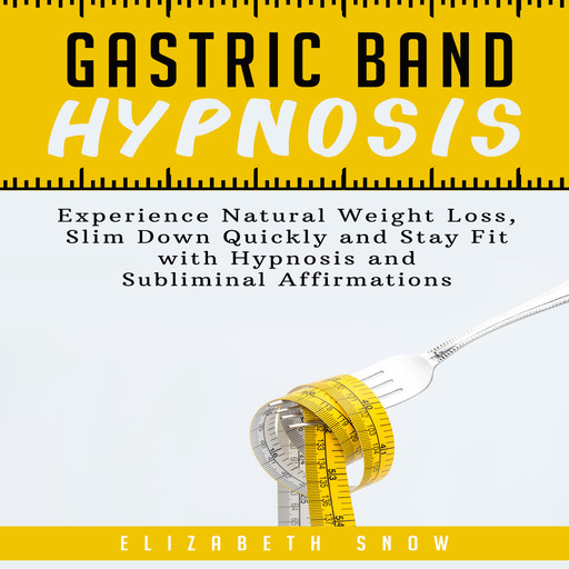 Gastric Band Hypnosis: Experience Natural Weight Loss, Slim Down Quickly and Stay Fit with Hypnosis and Subliminal Affirmations, Elizabeth Snow