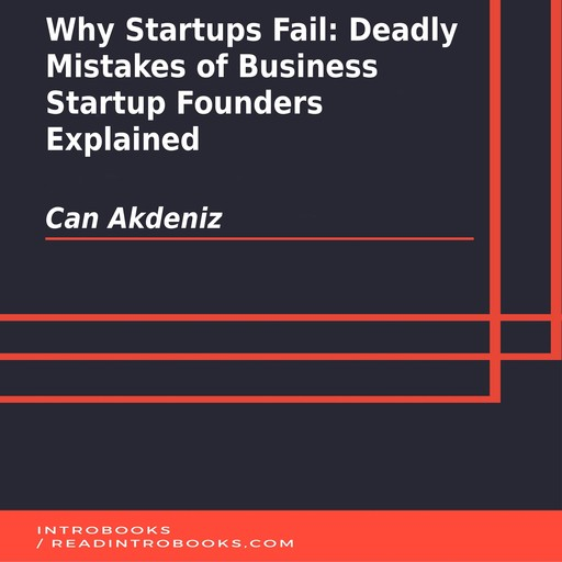 Why Startups Fail: Deadly Mistakes of Business Startup Founders Explained, Can Akdeniz, Introbooks Team