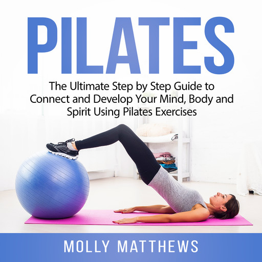 Pilates: The Ultimate Step by Step Guide to Connect and Develop Your Mind, Body and Spirit Using Pilates Exercises, Molly Matthews