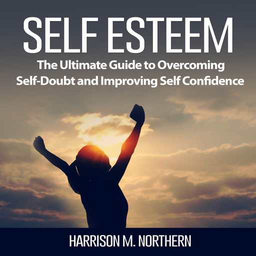 Self Esteem: The Ultimate Guide to Overcoming Self-Doubt and Improving Self Confidence, Harrison M. Northern