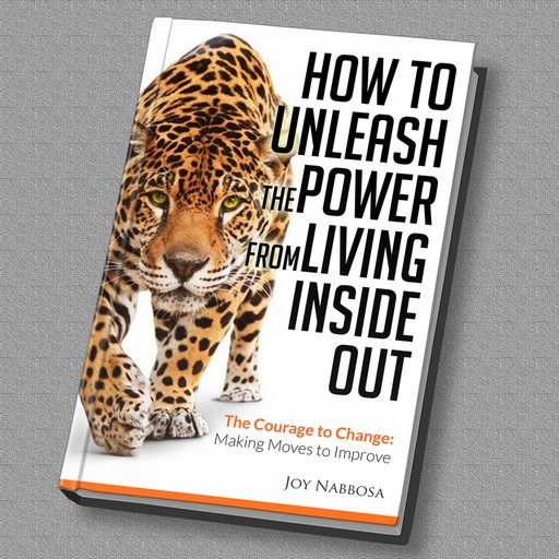 How to Unleash the Power from Living Inside out - The Courage to Change: Making Moves to Improve, Joy Nabbosa