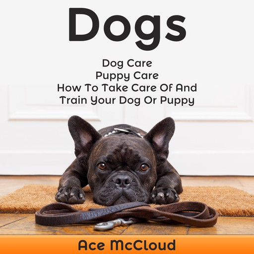 Dogs: Dog Care: Puppy Care: How To Take Care Of And Train Your Dog Or Puppy, Ace McCloud