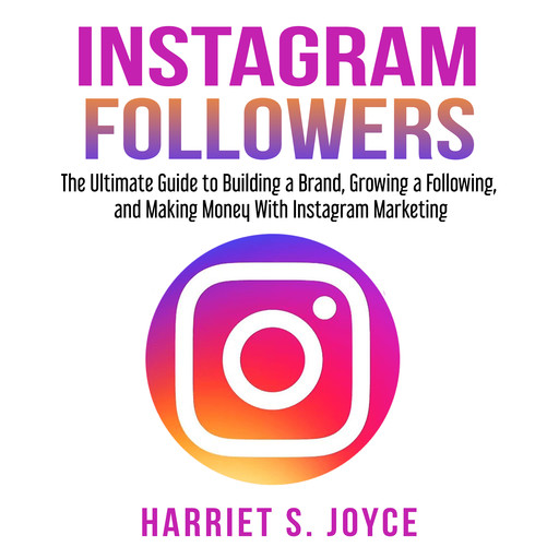 Instagram Followers: The Ultimate Guide to Building a Brand, Growing a Following, and Making Money With Instagram Marketing, Harriet S. Joyce