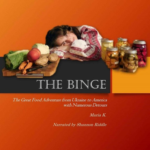 THE BINGE: The Great Food Adventure from Ukraine to America with Numerous Detours, Maria K