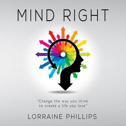 Mind Right: Change the Way You Think to Create a Life You Love, Lorraine Phillips