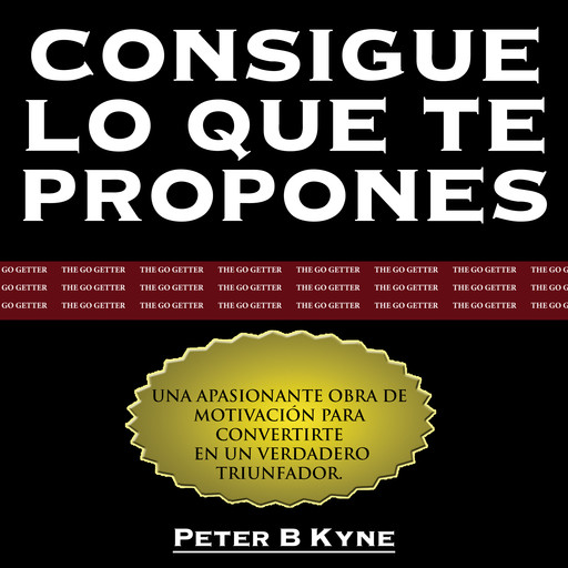 Consigue lo que te Propones [The Go-Getter], Peter B.Kyne