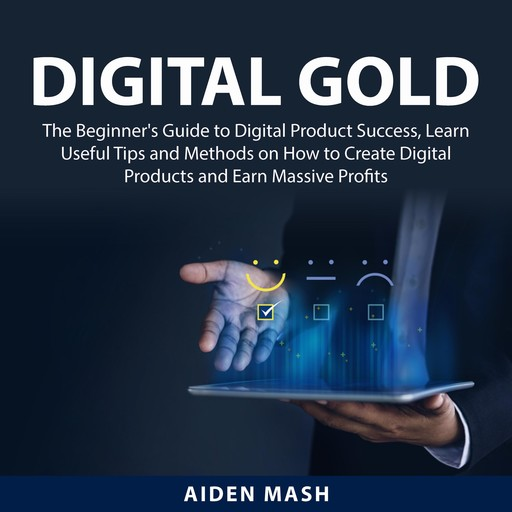 Digital Gold: The Beginner's Guide to Digital Product Success, Learn Useful Tips and Methods on How to Create Digital Products and Earn Massive Profits, Aiden Mash