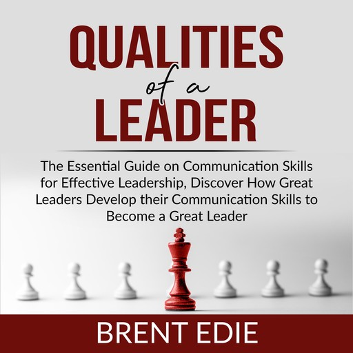 Qualities of a Leader: The Essential Guide on Communication Skills for Effective Leadership, Discover How Great Leaders Develop their Communication Skills to Become a Great Leader, Brent Edie