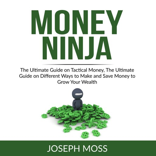 Money Ninja: The Ultimate Guide on Tactical Money, The Ultimate Guide on Different Ways to Make and Save Money to Grow Your Wealth, Joseph Moss