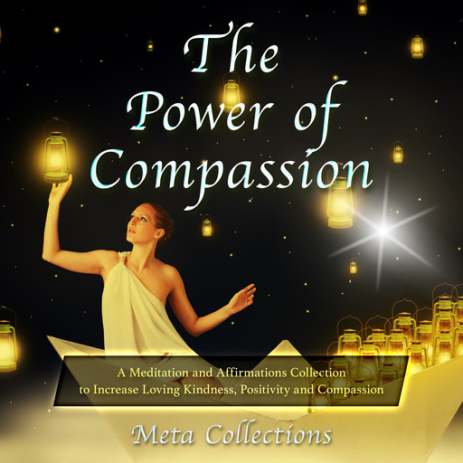 The Power of Compassion: A Meditation and Affirmations Collection to Increase Loving Kindness, Positivity and Compassion, Meta Collections
