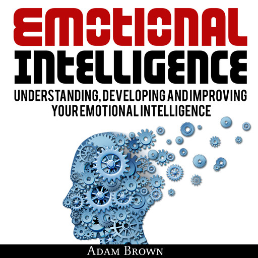 Emotional Intelligence: A Guide to Understanding, Developing and Improving Your Emotional Intelligence. Why It Is More Important Than IQ and How To Use It In Your Life Spectrum, From Everyday Life To Business and Leadership, Adam Brown