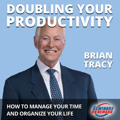 Doubling Your Productivity - Live Seminar: How to Manage Your Time and Organize Your Life, Brian Tracy