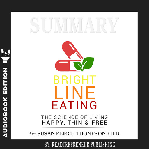 Summary of Bright Line Eating: The Science of Living Happy, Thin & Free by Susan Pierce Thompson, Readtrepreneur Publishing