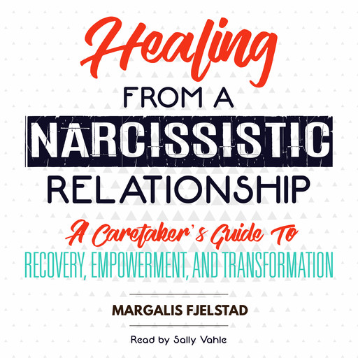 Healing from a Narcissistic Relationship: A Caretaker's Guide to Recovery, Empowerment, and Transformation, Margalis Fjelstad