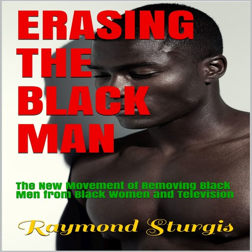 Erasing The Black Man: The New Movement of Removing Black Men from Black Women and Television, Raymond Sturgis