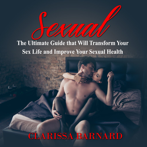 Sexual: The Ultimate Guide that Will Transform Your Sex Life and Improve Your Sexual Health, Clarissa Barnard