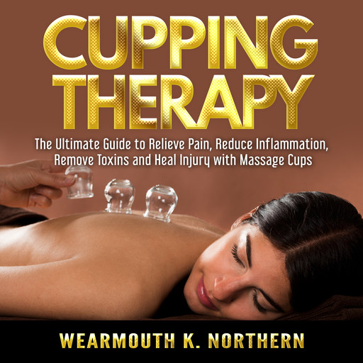 Cupping Therapy: The Ultimate Guide to Relieve Pain, Reduce Inflammation, Remove Toxins and Heal Injury with Massage Cups, Wearmouth K. Northern